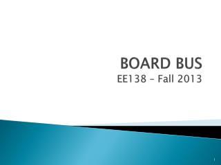 BOARD BUS EE138 � Fall 2013