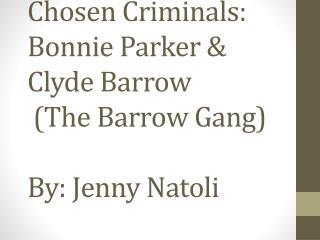 Chosen Criminals: Bonnie Parker & Clyde Barrow  (The Barrow Gang) By: Jenny  Natoli