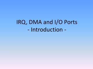 IRQ, DMA and I/O Ports - Introduction -
