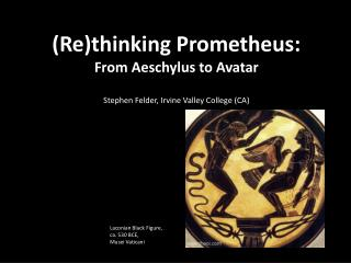 ( Re)thinking  Prometheus:  From Aeschylus to  Avatar Stephen  Felder, Irvine Valley College (CA)