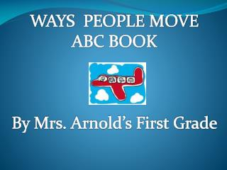 WAYS  PEOPLE MOVE ABC BOOK By Mrs. Arnold's First Grade