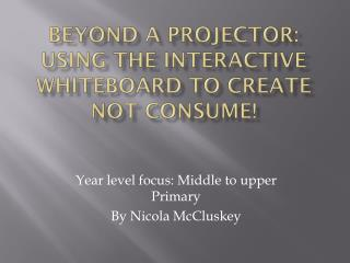 Beyond a projector: using the interactive whiteboard to create not consume!