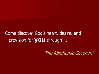Come discover God s heart, desire, and provision for you through                    The Abrahamic Covenant