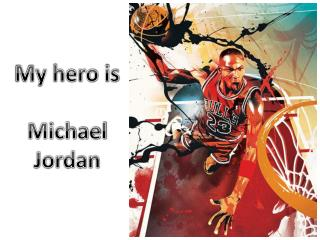 My hero is Michael Jordan