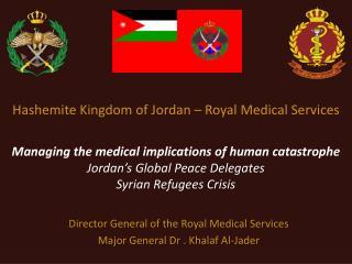 Director General of the Royal Medical Services Major General Dr . Khalaf Al-Jader