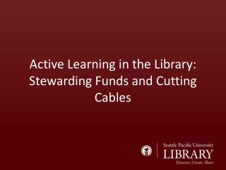 Active Learning in the Library: Stewarding  Funds and Cutting Cables