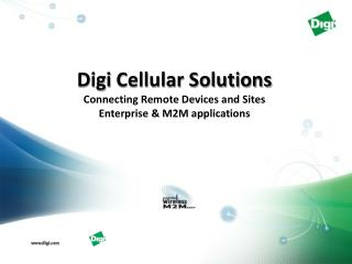Digi  Cellular Solutions Connecting Remote Devices  and Sites Enterprise & M2M applications