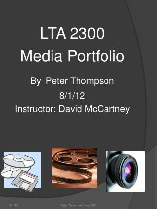 LTA 2300 Media Portfolio By Peter Thompson 8/1/12 Instructor: David McCartney