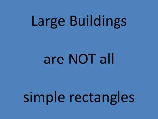 Large Buildings are NOT all  simple rectangles