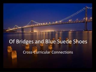 Of Bridges and Blue Suede Shoes