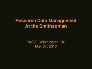 Research Data Management At the Smithsonian  PASIG, Washington, DC May 24, 2013