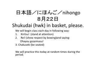 日本語/にほんご/ nihongo 8 月22日 Shukudai  ( hwk ) in basket, please.