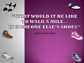 """what would it be like  to Walk a mile…  in someone else's shoes"""
