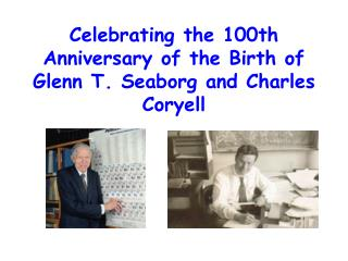 Celebrating the 100th Anniversary of the Birth of Glenn T. Seaborg and Charles Coryell