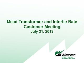 Mead Transformer and Intertie Rate Customer Meeting July 31, 2013