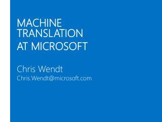MACHINE TRANSLATION AT MICROSOFT Chris Wendt Chris.Wendt@microsoft.com