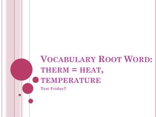 Vocabulary Root Word:  therm  = heat, temperature