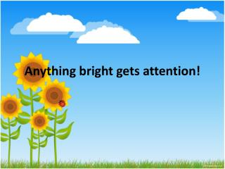 Anything bright gets attention!
