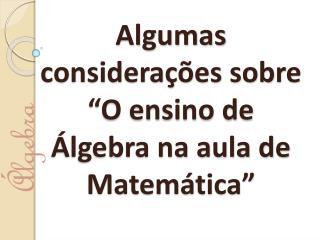 """Algumas considerações sobre """"O ensino de Álgebra na aula de Matemática"""""""