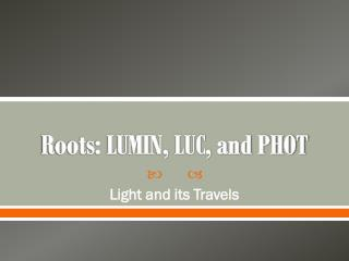 Roots:  LUMIN, LUC, and PHOT