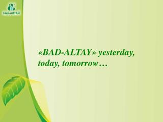 « BAD-ALTAY »  yesterday ,  today ,  tomorrow …