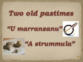 "Two old pastimes ""U  marranzanu "" ""A  strummula """
