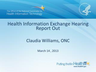 Health Information Exchange Hearing Report Out Claudia Williams, ONC March 14 , 2013