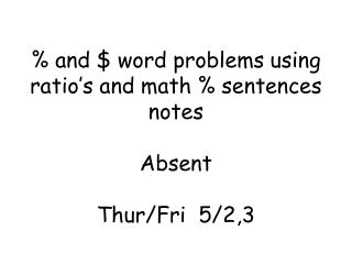 % and $ word problems using ratio's and math % sentences notes Absent Thur /Fri  5/2,3