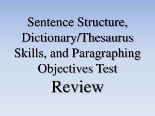 Sentence Structure, Dictionary/Thesaurus Skills, and Paragraphing Objectives Test Review