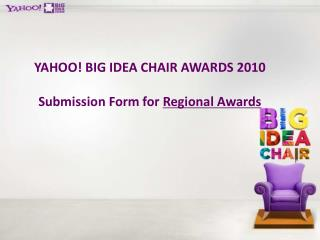 YAHOO! BIG IDEA CHAIR AWARDS 2010 Submission Form for  Regional Awards