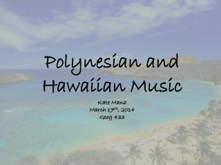 Polynesian and Hawaiian Music Kate  Mana March 17 th , 2014 Geog  433