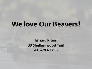 We love Our Beavers! Erhard Kraus 39  Shellamwood  Trail 416-293-3755