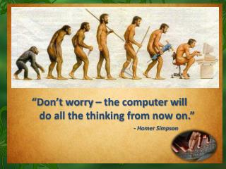 """Don't worry – the computer will     do all the thinking from now on."" - Homer Simpson"
