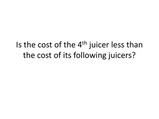 Is the cost of the 4 th  juicer less than the cost of its following juicers?