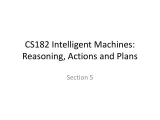 CS182 Intelligent Machines: Reasoning, Actions and Plans