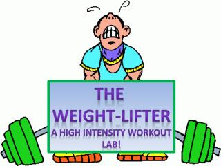 The  Weight-Lifter A high intensity Workout lab!