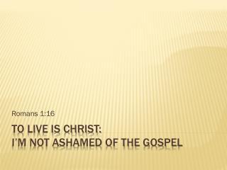 To live is Christ: I'm not ashamed of the gospel