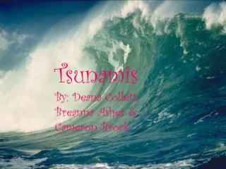 Tsunamis By: Deana Collett, Breanna Asher & Cameron Brock