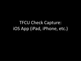 TFCU Check Capture: iOS  App ( iPad , iPhone, etc.)