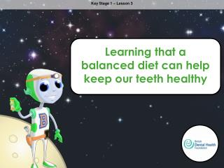 Learning that a balanced diet can help keep our teeth healthy