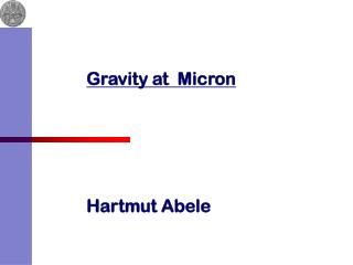 Gravity at  Micron      Hartmut Abele