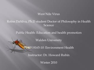 West Nile Virus Robin  DaSilva ,  Ph.D  student Doctor of Philosophy in Health Science