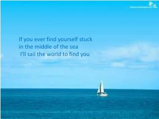 If you ever find yourself stuck in the middle of the sea  I'll sail the world to find you