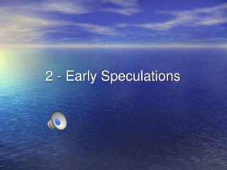 2 - Early Speculations