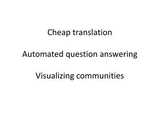Cheap translation Automated question answering Visualizing communities