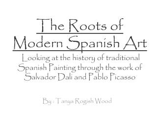 The Roots of  Modern Spanish Art  Looking at the history of traditional Spanish Painting through the work of Salvador Da