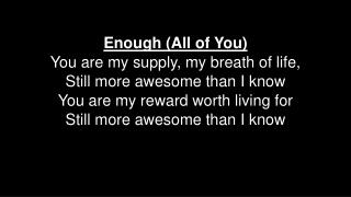 Enough (All of You) You are my supply, my breath of life, Still more awesome than I know
