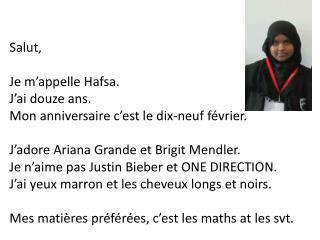 Salut , Je  m'appelle Hafsa .  J'ai douze  ans. Mon  anniversaire c'est  le  dix- neuf février .