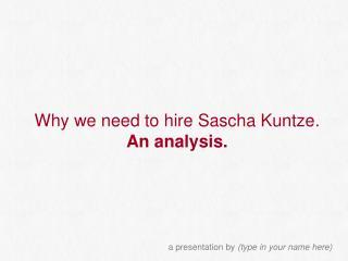 Why we need to hire Sascha Kuntze. An analysis.