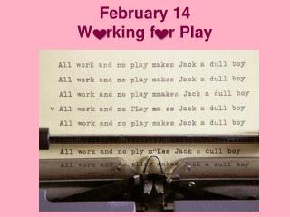 February 14 W    rking  f   r  Play